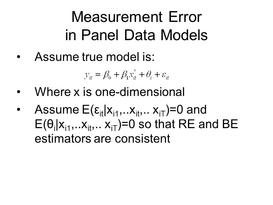 Measurement Error in Panel Data Models Assume true model is: Where x is one-dimensional Assume E(ε it |x i1,..x it,..