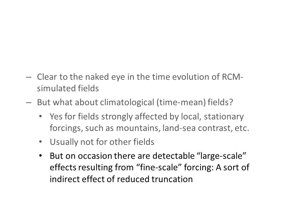 Potential added value of RCM: R e s o l u t i o n i n c r e a s e p e r m i t s t o r e s o l v e s o m e f i n e r s c a l e f e a t u r e s – Clear to the naked eye in the time evolution of RCM- simulated fields – But what about climatological (time-mean) fields.