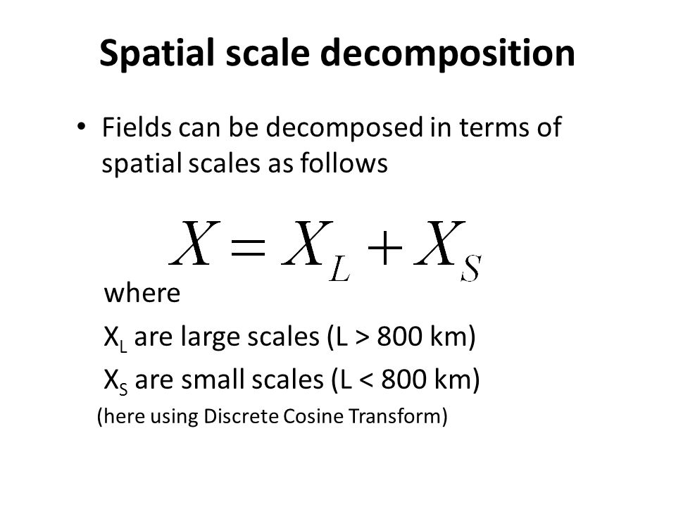 Spatial scale decomposition Fields can be decomposed in terms of spatial scales as follows where X L are large scales (L > 800 km) X S are small scales (L < 800 km) (here using Discrete Cosine Transform)
