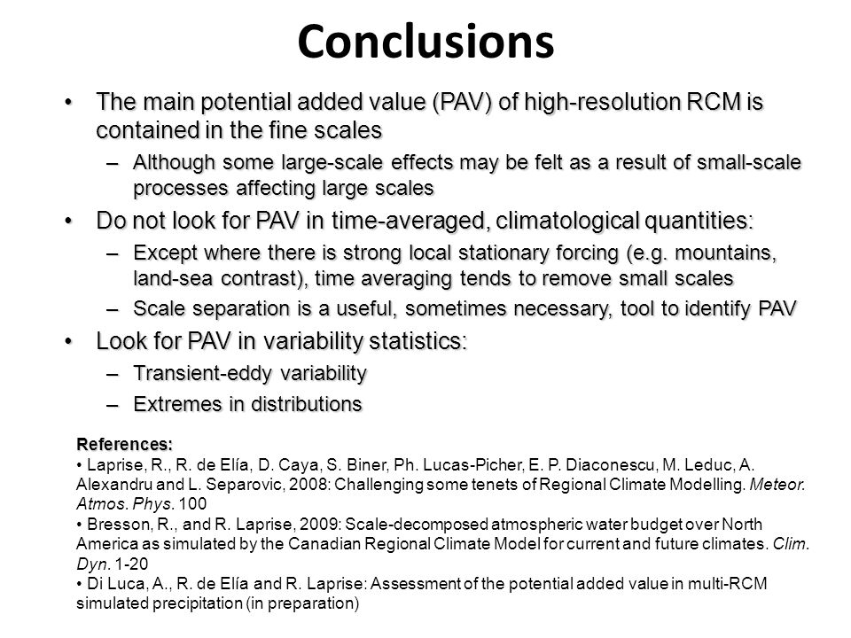 Conclusions The main potential added value (PAV) of high-resolution RCM is contained in the fine scalesThe main potential added value (PAV) of high-resolution RCM is contained in the fine scales –Although some large-scale effects may be felt as a result of small-scale processes affecting large scales Do not look for PAV in time-averaged, climatological quantities:Do not look for PAV in time-averaged, climatological quantities: –Except where there is strong local stationary forcing (e.g.