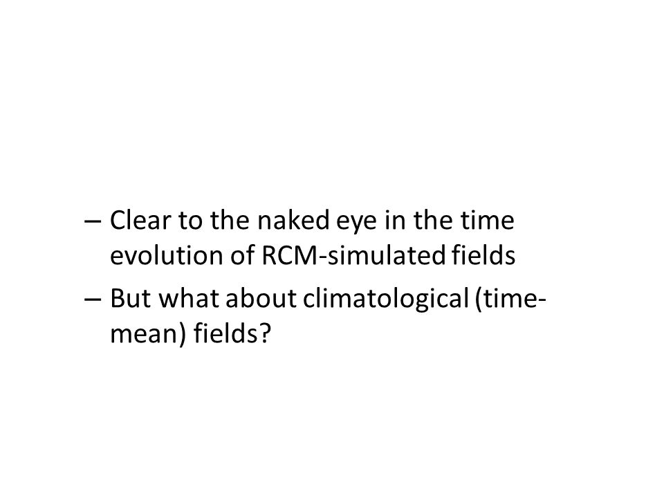 Potential added value of RCM: R e s o l u t i o n i n c r e a s e p e r m i t s t o r e s o l v e s o m e f i n e r s c a l e f e a t u r e s – Clear to the naked eye in the time evolution of RCM-simulated fields – But what about climatological (time- mean) fields