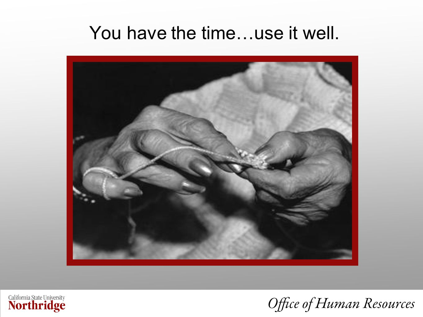 You have the time…use it well.