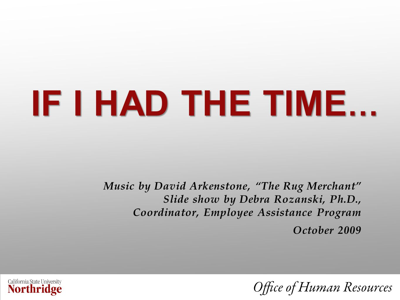 IF I HAD THE TIME … Music by David Arkenstone, The Rug Merchant Slide show by Debra Rozanski, Ph.D., Coordinator, Employee Assistance Program October 2009
