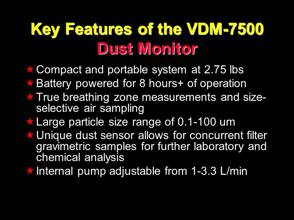 Key Features of the VDM-7500 Dust Monitor Compact and portable system at 2.75 lbs Battery powered for 8 hours+ of operation True breathing zone measurements and size- selective air sampling Large particle size range of 0.1-100 um Unique dust sensor allows for concurrent filter gravimetric samples for further laboratory and chemical analysis Internal pump adjustable from 1-3.3 L/min