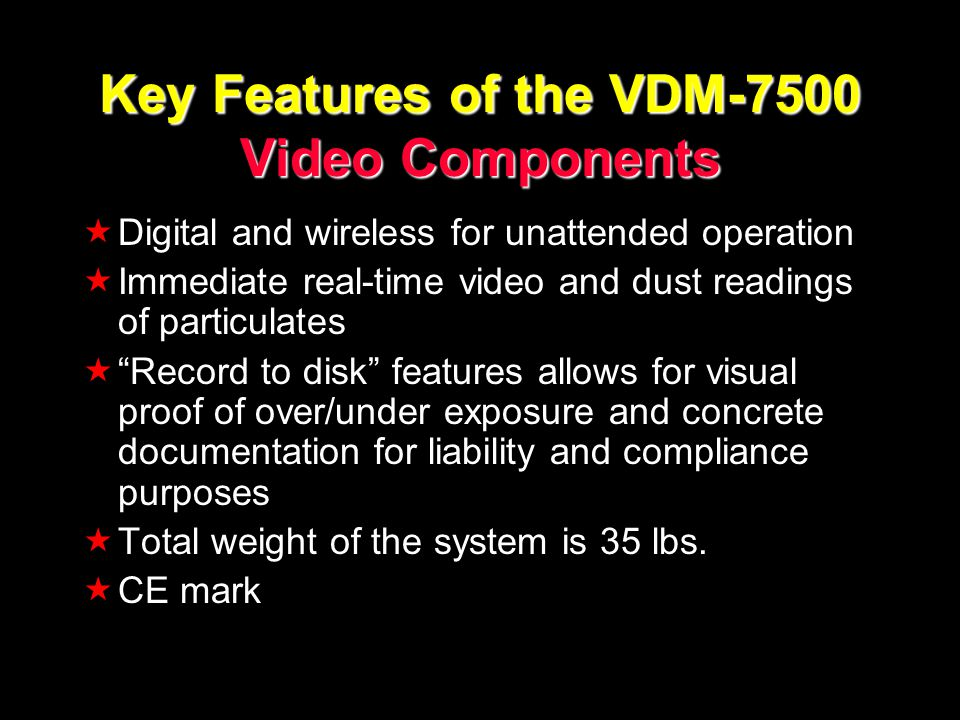 Key Features of the VDM-7500 Video Components Digital and wireless for unattended operation Immediate real-time video and dust readings of particulates Record to disk features allows for visual proof of over/under exposure and concrete documentation for liability and compliance purposes Total weight of the system is 35 lbs.
