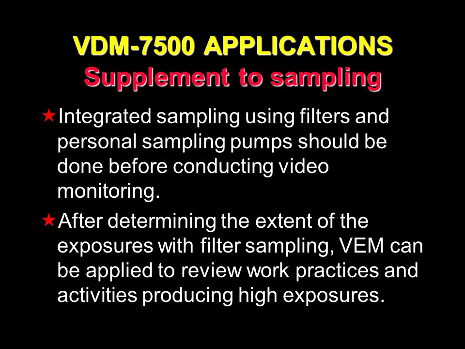 VDM-7500 APPLICATIONS Supplement to sampling Integrated sampling using filters and personal sampling pumps should be done before conducting video monitoring.