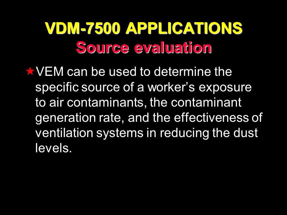 VDM-7500 APPLICATIONS Source evaluation VEM can be used to determine the specific source of a workers exposure to air contaminants, the contaminant ge