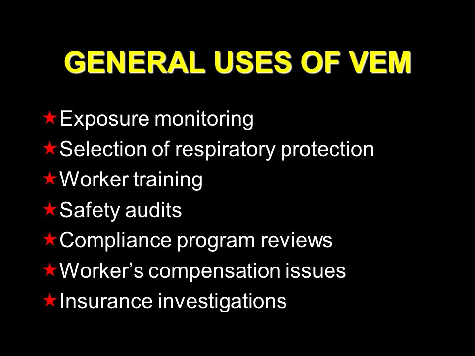 GENERAL USES OF VEM Exposure monitoring Selection of respiratory protection Worker training Safety audits Compliance program reviews Workers compensation issues Insurance investigations