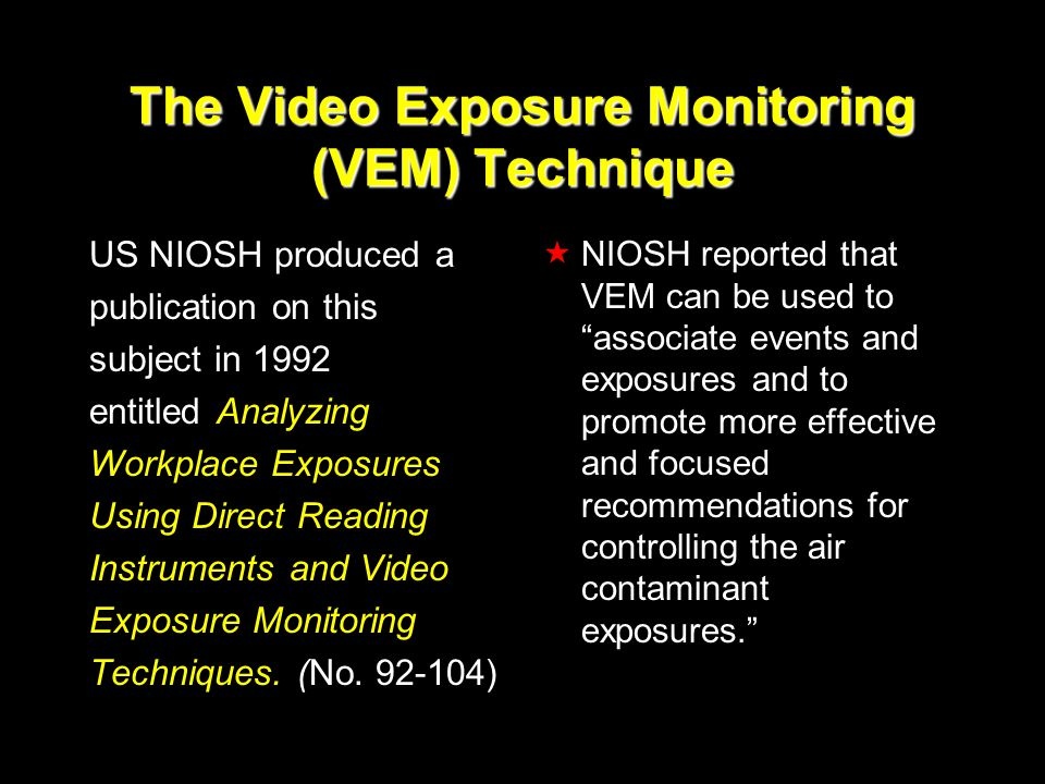 The Video Exposure Monitoring (VEM) Technique US NIOSH produced a publication on this subject in 1992 entitled Analyzing Workplace Exposures Using Direct Reading Instruments and Video Exposure Monitoring Techniques.
