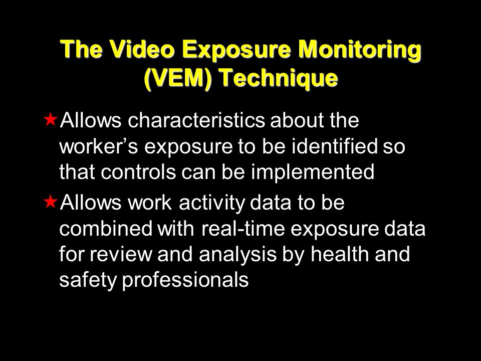 The Video Exposure Monitoring (VEM) Technique Allows characteristics about the workers exposure to be identified so that controls can be implemented Allows work activity data to be combined with real-time exposure data for review and analysis by health and safety professionals