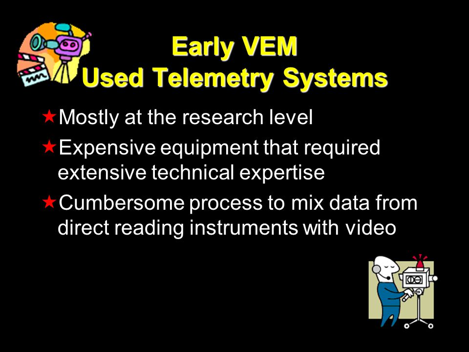 Early VEM Used Telemetry Systems Mostly at the research level Expensive equipment that required extensive technical expertise Cumbersome process to mix data from direct reading instruments with video