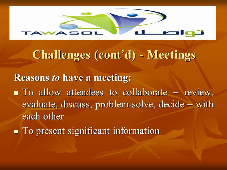 Challenges (cont d) - Meetings Reasons NOT to have a meeting: You can more effectively accomplish your purpose by telephone, memo, report, e-mail, or a one-on-one discussion You can more effectively accomplish your purpose by telephone, memo, report, e-mail, or a one-on-one discussion It is premature to meet – the subject is too uncertain or too insignificant to justify a meeting It is premature to meet – the subject is too uncertain or too insignificant to justify a meeting The group needs a cooling off period – currently too much anger or hostility among members.
