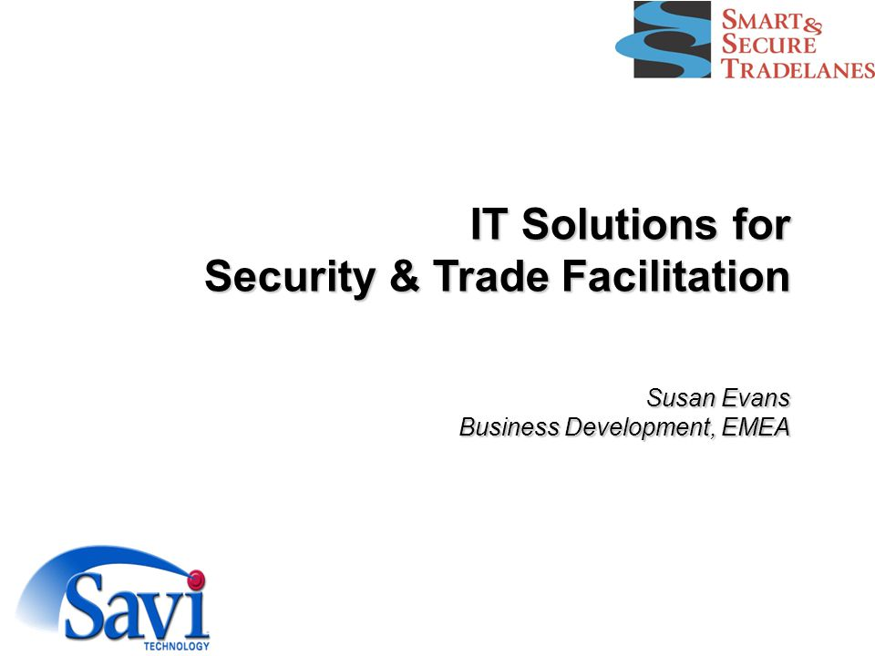 IT Solutions for Security & Trade Facilitation Susan Evans Business Development, EMEA