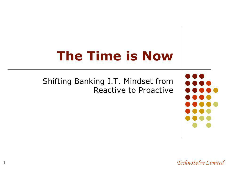 TechnoSolve Limited The Time is Now Shifting Banking I.T. Mindset from Reactive to Proactive 1