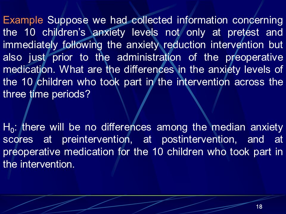 18 Example Suppose we had collected information concerning the 10 childrens anxiety levels not only at pretest and immediately following the anxiety r