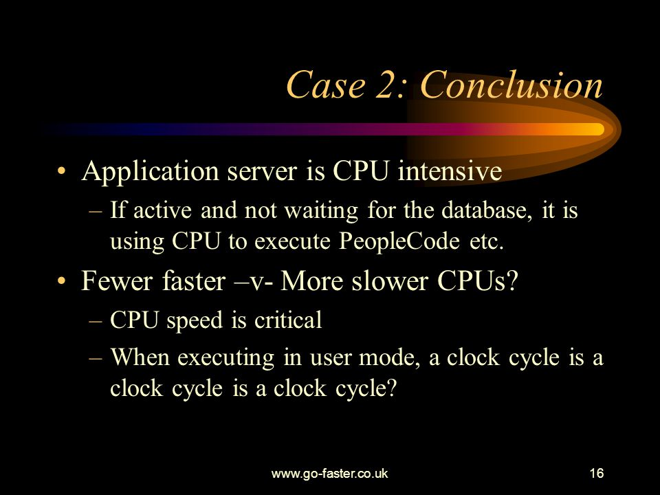 www.go-faster.co.uk16 Case 2: Conclusion Application server is CPU intensive –If active and not waiting for the database, it is using CPU to execute PeopleCode etc.