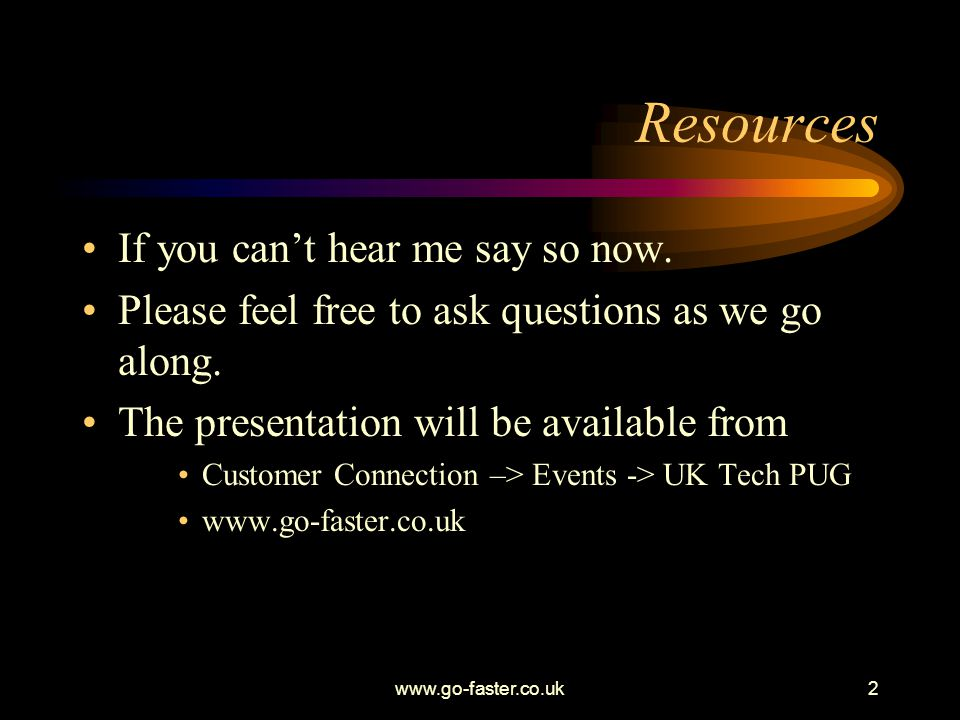 2 Resources If you cant hear me say so now.Please feel free to ask questions as we go along.