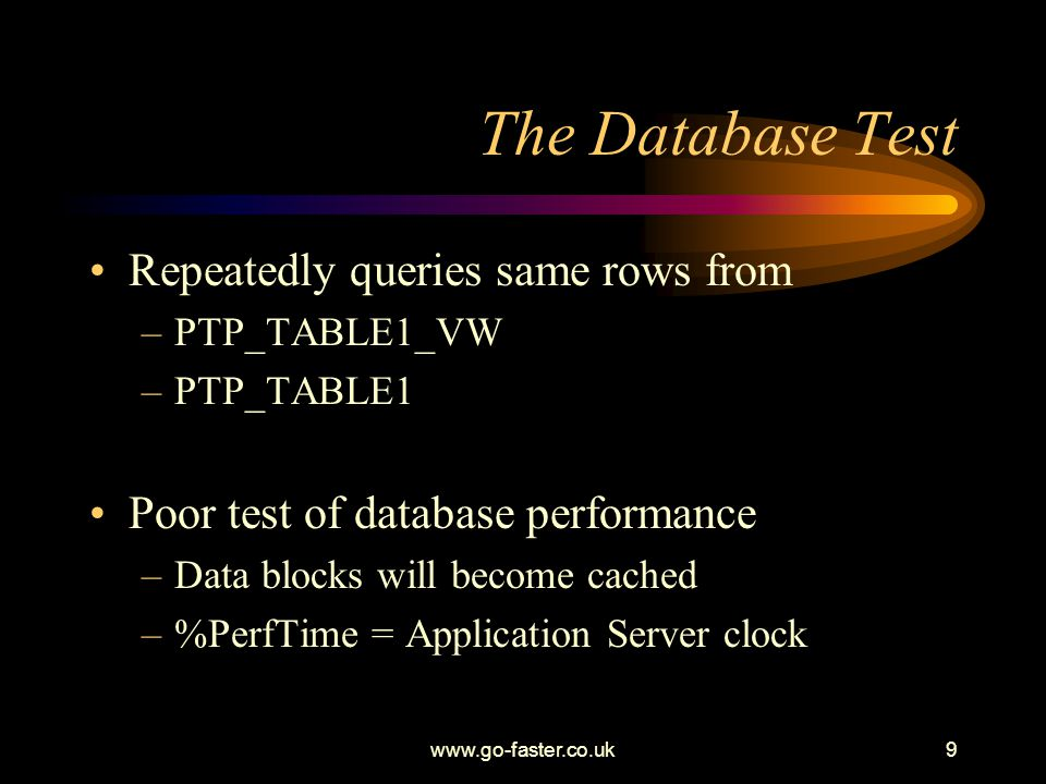 www.go-faster.co.uk9 The Database Test Repeatedly queries same rows from –PTP_TABLE1_VW –PTP_TABLE1 Poor test of database performance –Data blocks will become cached –%PerfTime = Application Server clock