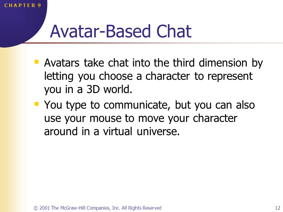 © 2001 The McGraw-Hill Companies, Inc. All Rights Reserved12 C H A P T E R 9 Avatar-Based Chat Avatars take chat into the third dimension by letting y