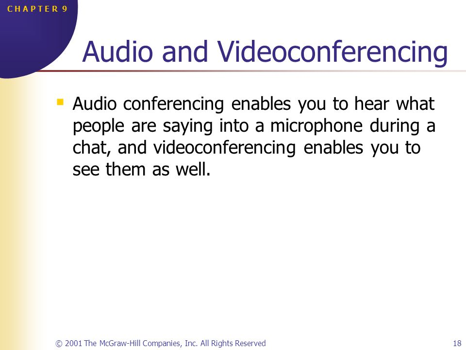 © 2001 The McGraw-Hill Companies, Inc. All Rights Reserved18 C H A P T E R 9 Audio and Videoconferencing Audio conferencing enables you to hear what p