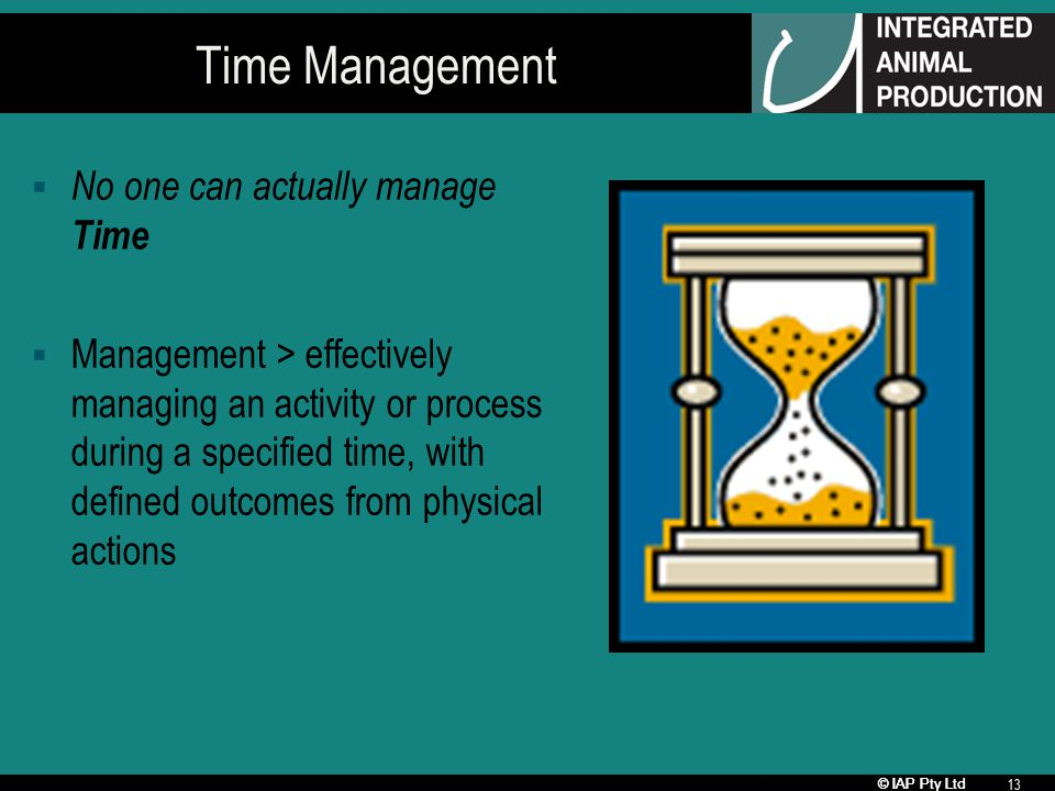 © IAP Pty Ltd 13 Time Management No one can actually manage Time Management > effectively managing an activity or process during a specified time, with defined outcomes from physical actions