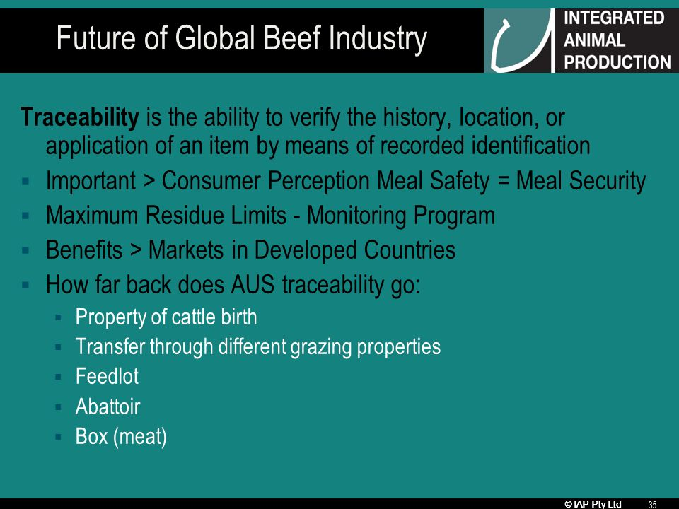 © IAP Pty Ltd 35 Future of Global Beef Industry Traceability is the ability to verify the history, location, or application of an item by means of recorded identification Important > Consumer Perception Meal Safety = Meal Security Maximum Residue Limits - Monitoring Program Benefits > Markets in Developed Countries How far back does AUS traceability go: Property of cattle birth Transfer through different grazing properties Feedlot Abattoir Box (meat)