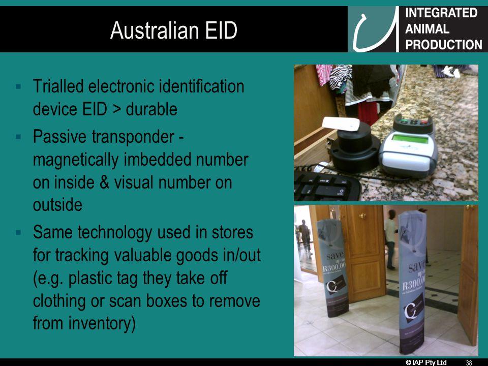 © IAP Pty Ltd 38 Australian EID Trialled electronic identification device EID > durable Passive transponder - magnetically imbedded number on inside &