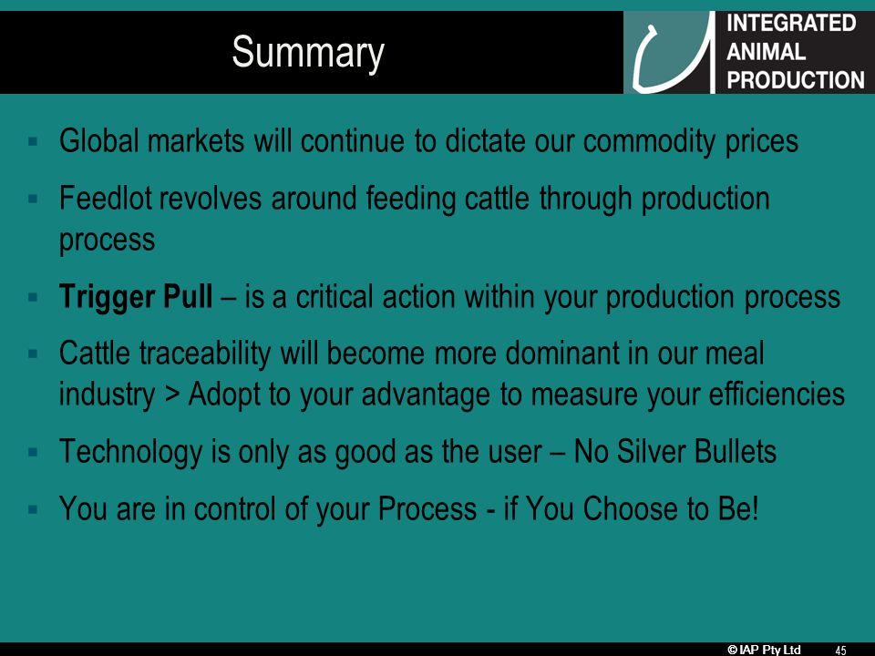 © IAP Pty Ltd 45 Summary Global markets will continue to dictate our commodity prices Feedlot revolves around feeding cattle through production proces