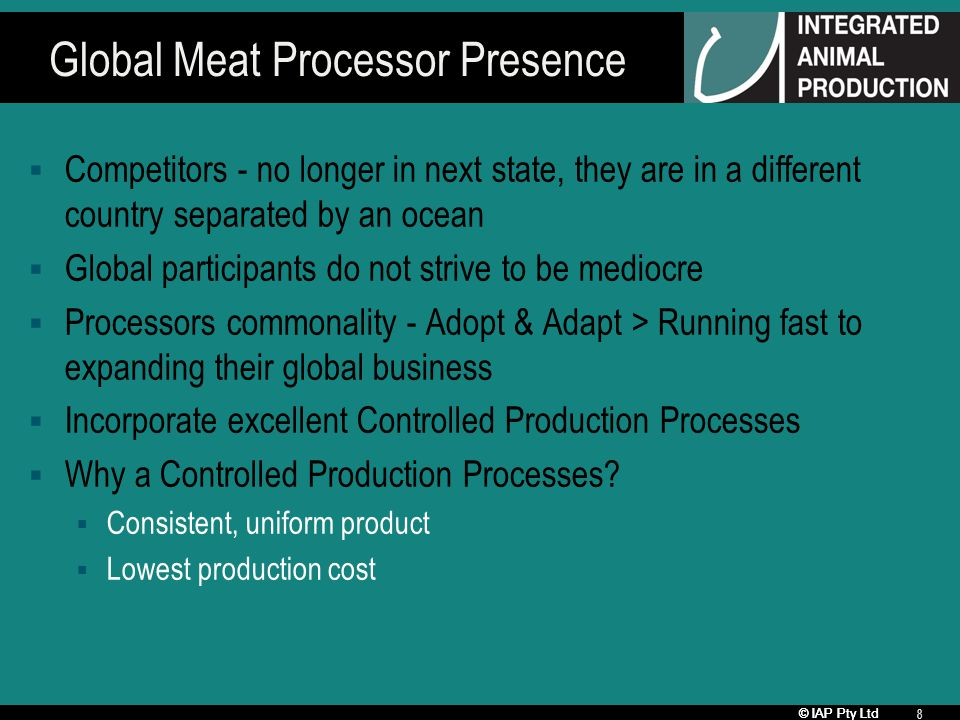 © IAP Pty Ltd 8 Global Meat Processor Presence Competitors - no longer in next state, they are in a different country separated by an ocean Global par