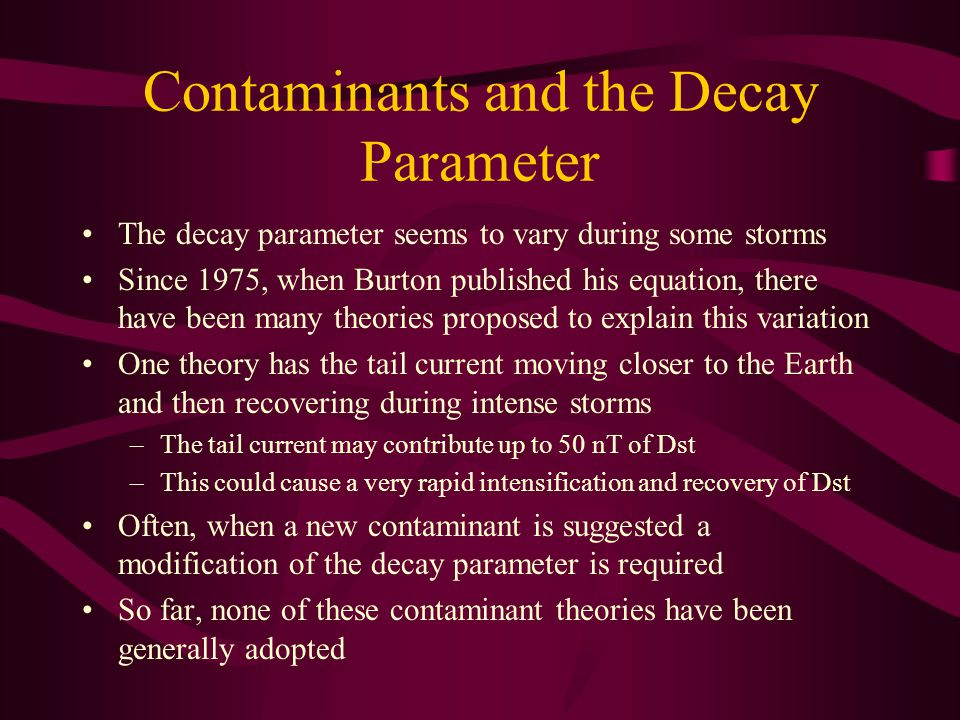 Contaminants and the Decay Parameter The decay parameter seems to vary during some storms Since 1975, when Burton published his equation, there have been many theories proposed to explain this variation One theory has the tail current moving closer to the Earth and then recovering during intense storms –The tail current may contribute up to 50 nT of Dst –This could cause a very rapid intensification and recovery of Dst Often, when a new contaminant is suggested a modification of the decay parameter is required So far, none of these contaminant theories have been generally adopted