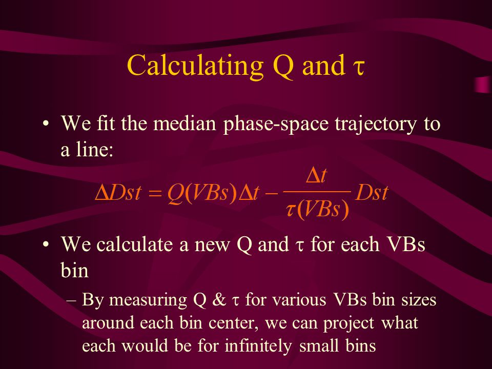 Calculating Q and We fit the median phase-space trajectory to a line: We calculate a new Q and for each VBs bin –By measuring Q & for various VBs bin sizes around each bin center, we can project what each would be for infinitely small bins