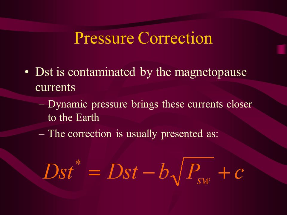 Pressure Correction Dst is contaminated by the magnetopause currents –Dynamic pressure brings these currents closer to the Earth –The correction is usually presented as: