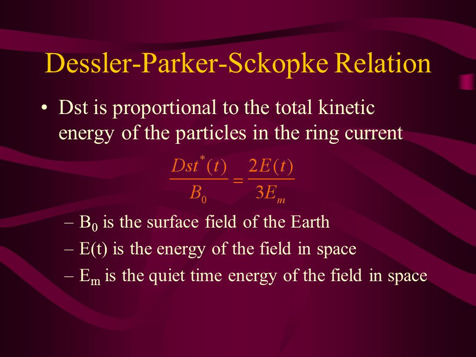 Dessler-Parker-Sckopke Relation Dst is proportional to the total kinetic energy of the particles in the ring current –B 0 is the surface field of the Earth –E(t) is the energy of the field in space –E m is the quiet time energy of the field in space