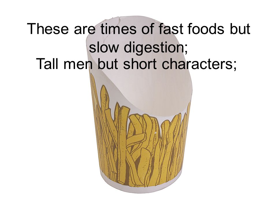 These are times of fast foods but slow digestion; Tall men but short characters;