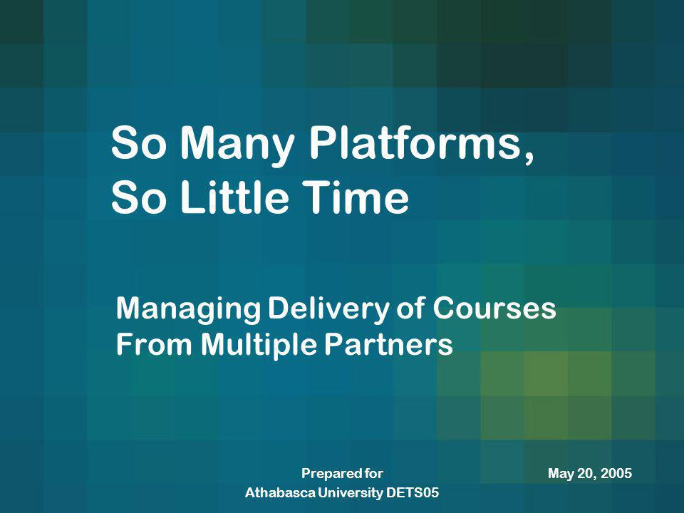 May 20, 2005Prepared for Athabasca University DETS05 So Many Platforms, So Little Time Managing Delivery of Courses From Multiple Partners