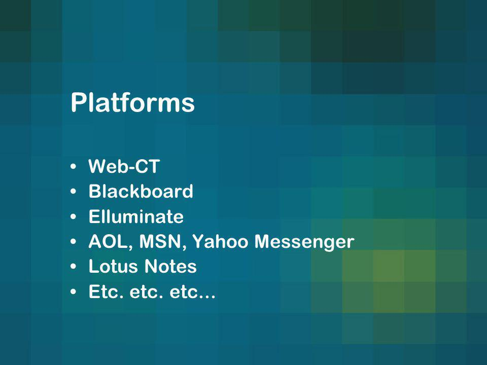 Platforms Web-CT Blackboard Elluminate AOL, MSN, Yahoo Messenger Lotus Notes Etc. etc. etc...