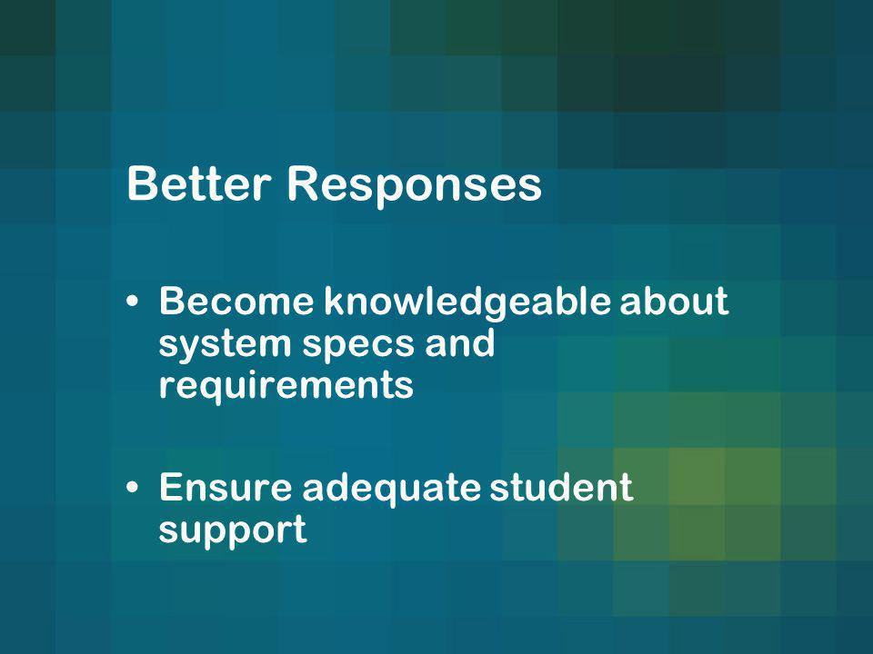 Better Responses Become knowledgeable about system specs and requirements Ensure adequate student support