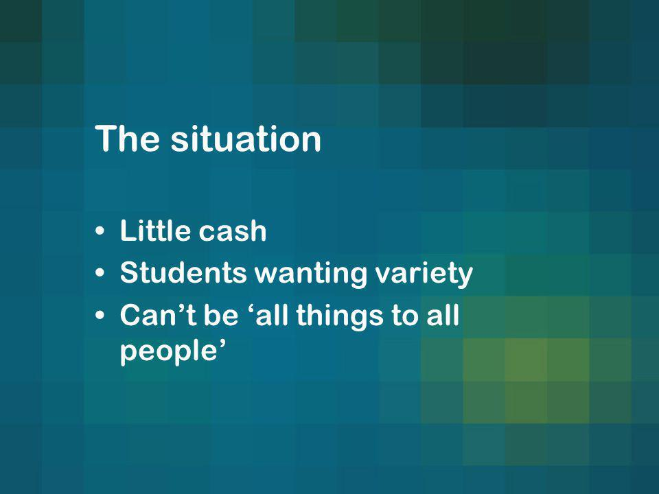 The situation Little cash Students wanting variety Cant be all things to all people