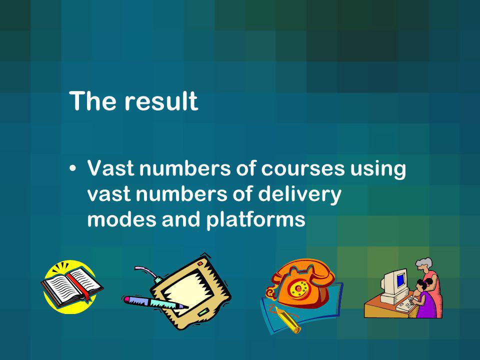 The result Vast numbers of courses using vast numbers of delivery modes and platforms