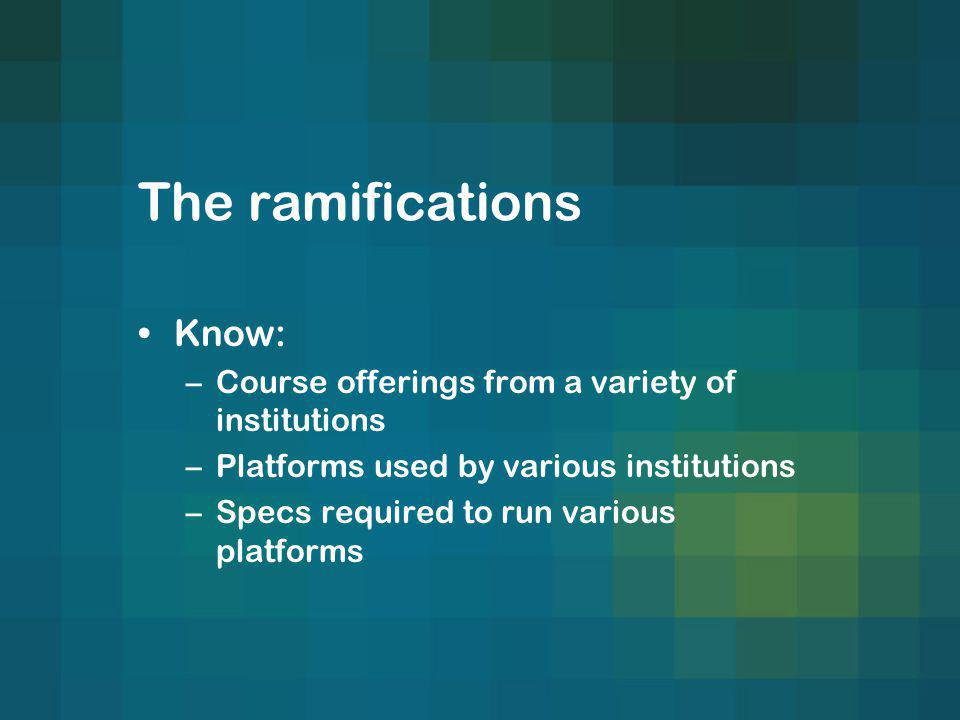 The ramifications Know: –Course offerings from a variety of institutions –Platforms used by various institutions –Specs required to run various platforms
