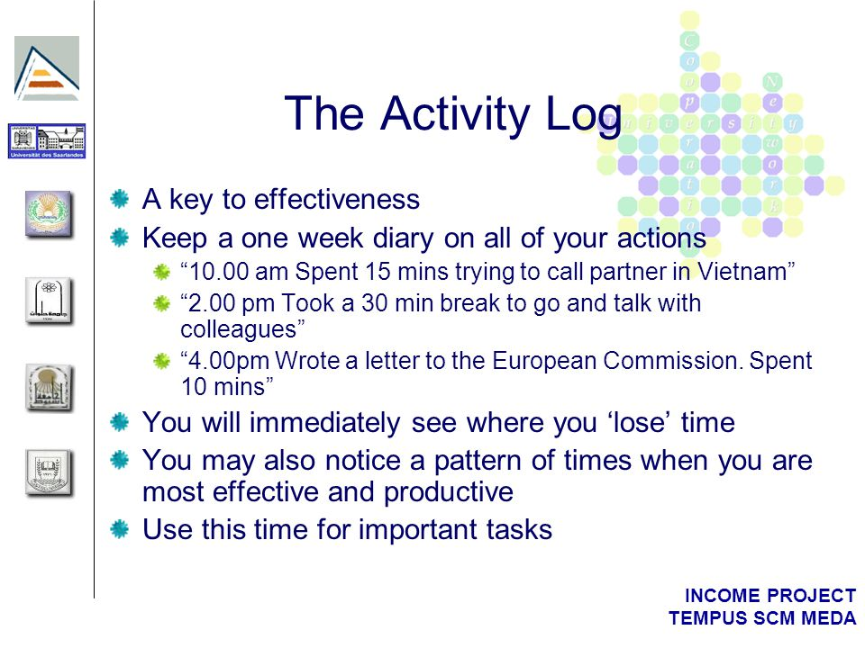 INCOME PROJECT TEMPUS SCM MEDA The Activity Log A key to effectiveness Keep a one week diary on all of your actions 10.00 am Spent 15 mins trying to c