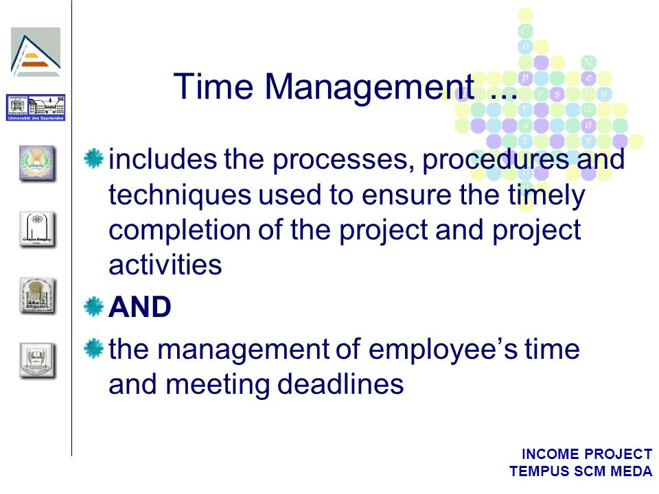 INCOME PROJECT TEMPUS SCM MEDA Time Management... includes the processes, procedures and techniques used to ensure the timely completion of the projec