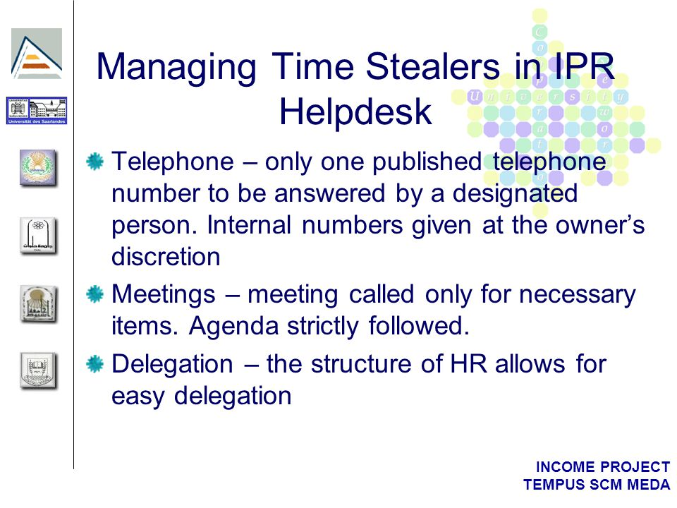 INCOME PROJECT TEMPUS SCM MEDA Managing Time Stealers in IPR Helpdesk Telephone – only one published telephone number to be answered by a designated p