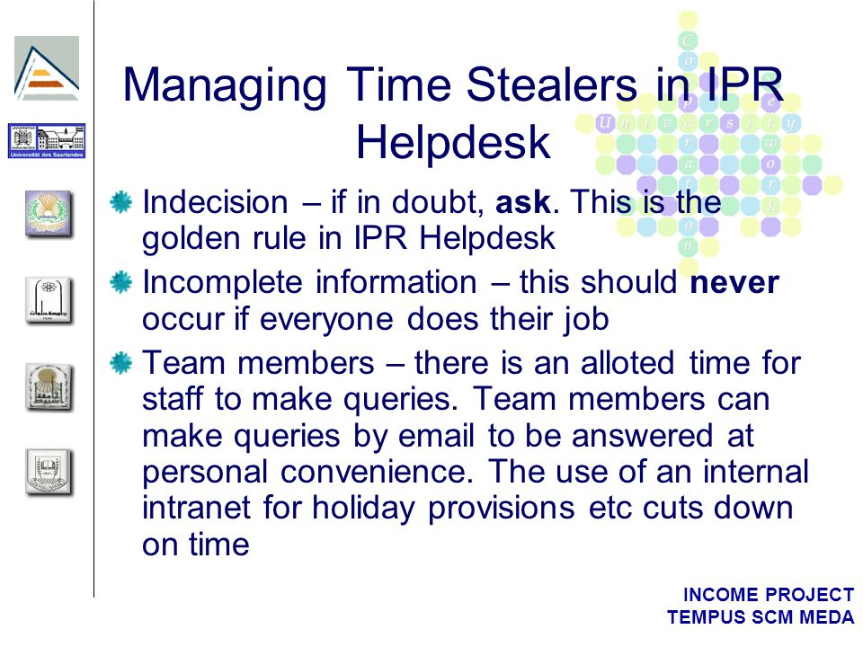 INCOME PROJECT TEMPUS SCM MEDA Managing Time Stealers in IPR Helpdesk Indecision – if in doubt, ask. This is the golden rule in IPR Helpdesk Incomplet