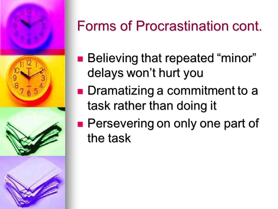 Forms of Procrastination cont. Believing that repeated minor delays wont hurt you Believing that repeated minor delays wont hurt you Dramatizing a com