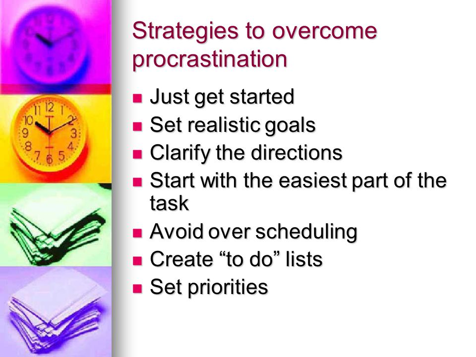 Strategies to overcome procrastination Just get started Just get started Set realistic goals Set realistic goals Clarify the directions Clarify the di