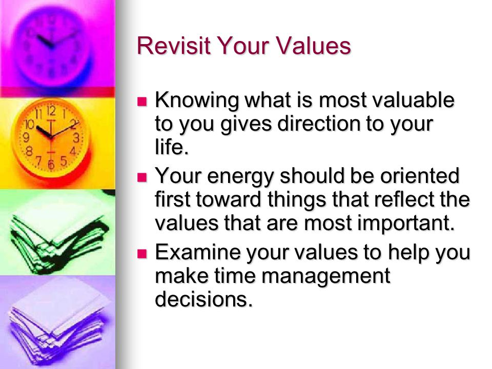 Revisit Your Values Knowing what is most valuable to you gives direction to your life. Knowing what is most valuable to you gives direction to your li