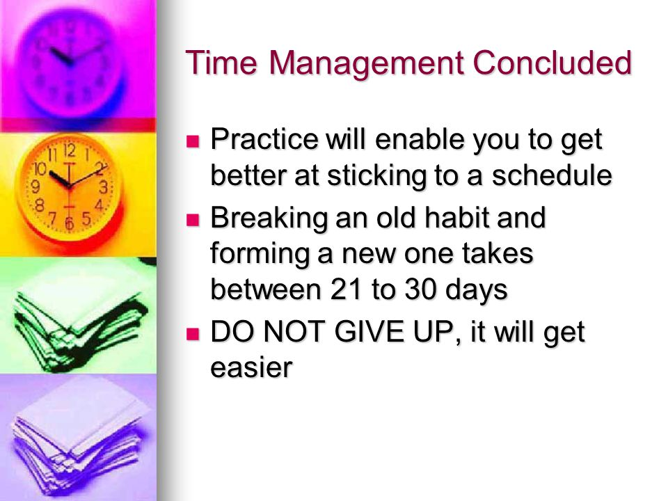 Time Management Concluded Practice will enable you to get better at sticking to a schedule Practice will enable you to get better at sticking to a sch