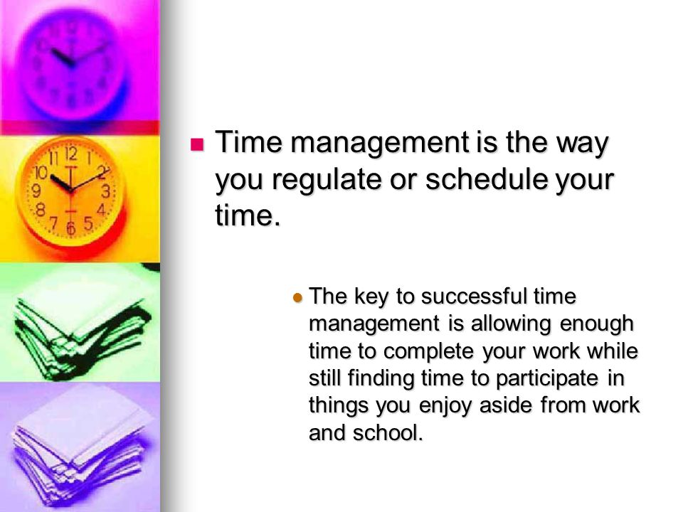Time management is the way you regulate or schedule your time. The key to successful time management is allowing enough time to complete your work whi