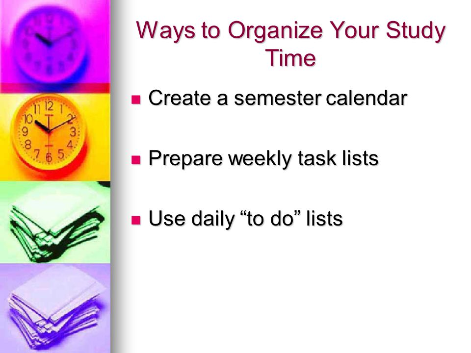 Ways to Organize Your Study Time Create a semester calendar Create a semester calendar Prepare weekly task lists Prepare weekly task lists Use daily t